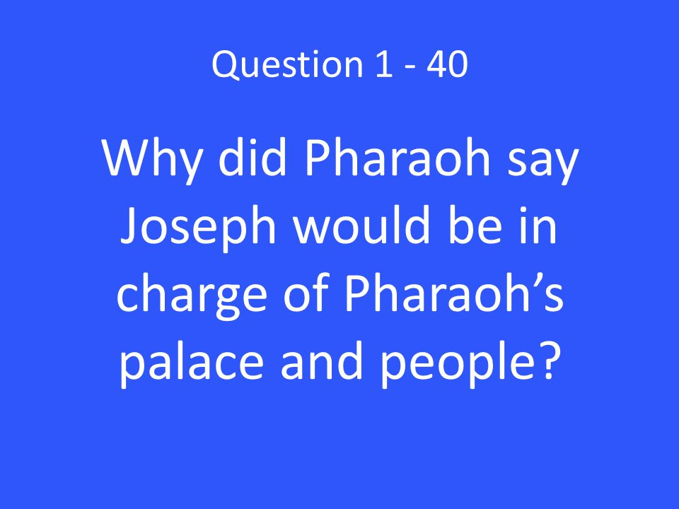 Question 1 - 40 Why did Pharaoh say Joseph would be in charge of Pharaoh's palace and people?