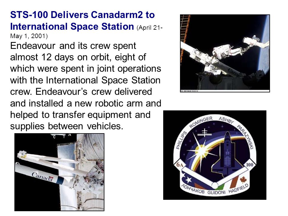 STS-100 Delivers Canadarm2 to International Space Station (April 21- May 1, 2001) Endeavour and its crew spent almost 12 days on orbit, eight of which were spent in joint operations with the International Space Station crew.