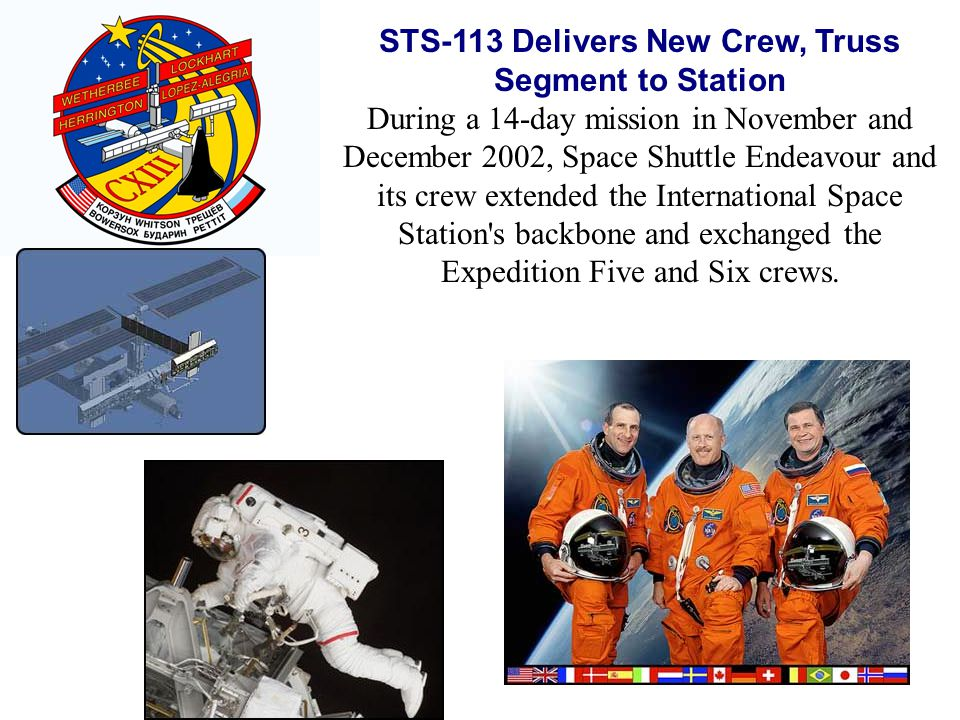 STS-113 Delivers New Crew, Truss Segment to Station During a 14-day mission in November and December 2002, Space Shuttle Endeavour and its crew extended the International Space Station s backbone and exchanged the Expedition Five and Six crews.