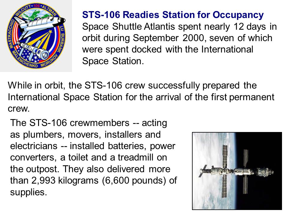 STS-106 Readies Station for Occupancy Space Shuttle Atlantis spent nearly 12 days in orbit during September 2000, seven of which were spent docked with the International Space Station.