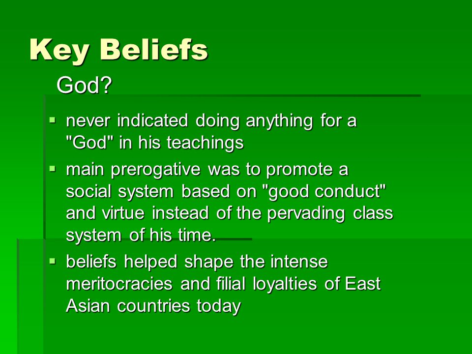 Key Beliefs  never indicated doing anything for a God in his teachings  main prerogative was to promote a social system based on good conduct and virtue instead of the pervading class system of his time.
