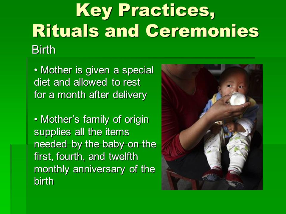 Key Practices, Rituals and Ceremonies Birth Mother is given a special diet and allowed to rest for a month after delivery Mother is given a special diet and allowed to rest for a month after delivery Mother's family of origin supplies all the items needed by the baby on the first, fourth, and twelfth monthly anniversary of the birth Mother's family of origin supplies all the items needed by the baby on the first, fourth, and twelfth monthly anniversary of the birth