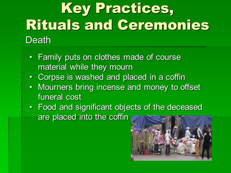Key Practices, Rituals and Ceremonies Death Family puts on clothes made of course material while they mournFamily puts on clothes made of course material while they mourn Corpse is washed and placed in a coffinCorpse is washed and placed in a coffin Mourners bring incense and money to offset funeral costMourners bring incense and money to offset funeral cost Food and significant objects of the deceased are placed into the coffinFood and significant objects of the deceased are placed into the coffin