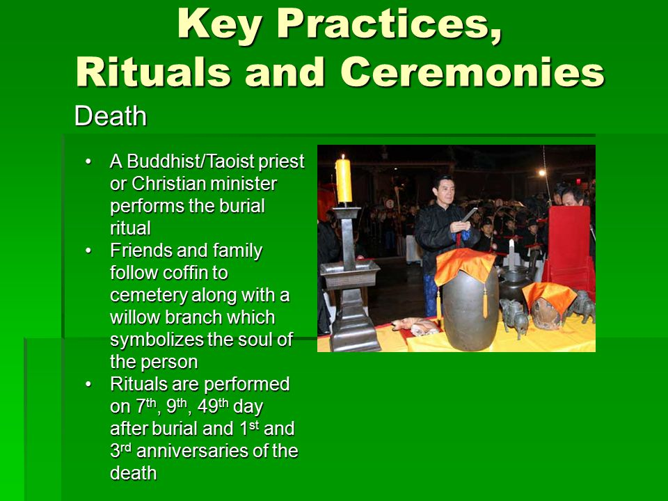 Key Practices, Rituals and Ceremonies Death A Buddhist/Taoist priest or Christian minister performs the burial ritualA Buddhist/Taoist priest or Christian minister performs the burial ritual Friends and family follow coffin to cemetery along with a willow branch which symbolizes the soul of the personFriends and family follow coffin to cemetery along with a willow branch which symbolizes the soul of the person Rituals are performed on 7 th, 9 th, 49 th day after burial and 1 st and 3 rd anniversaries of the deathRituals are performed on 7 th, 9 th, 49 th day after burial and 1 st and 3 rd anniversaries of the death