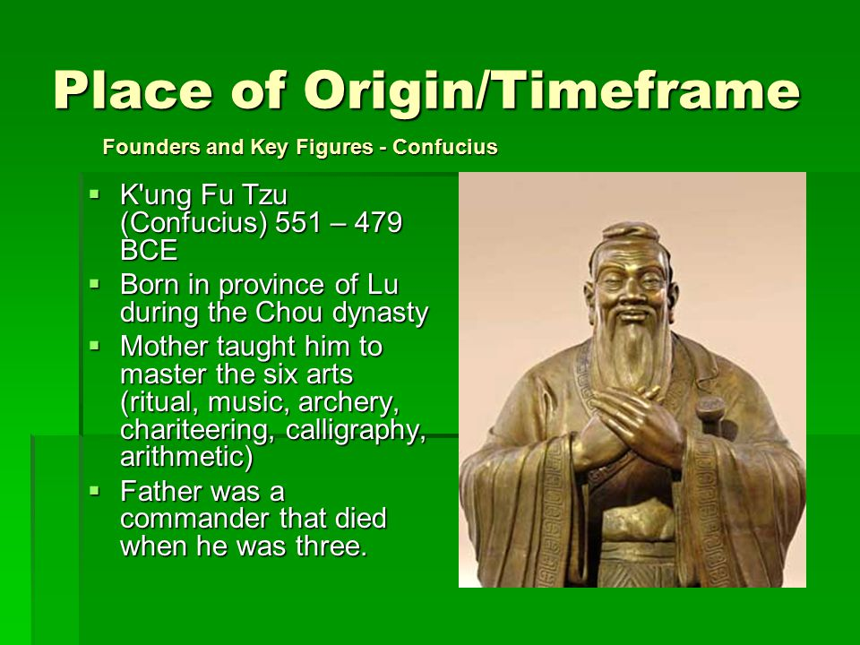 Place of Origin/Timeframe  K ung Fu Tzu (Confucius) 551 – 479 BCE  Born in province of Lu during the Chou dynasty  Mother taught him to master the six arts (ritual, music, archery, chariteering, calligraphy, arithmetic)  Father was a commander that died when he was three.