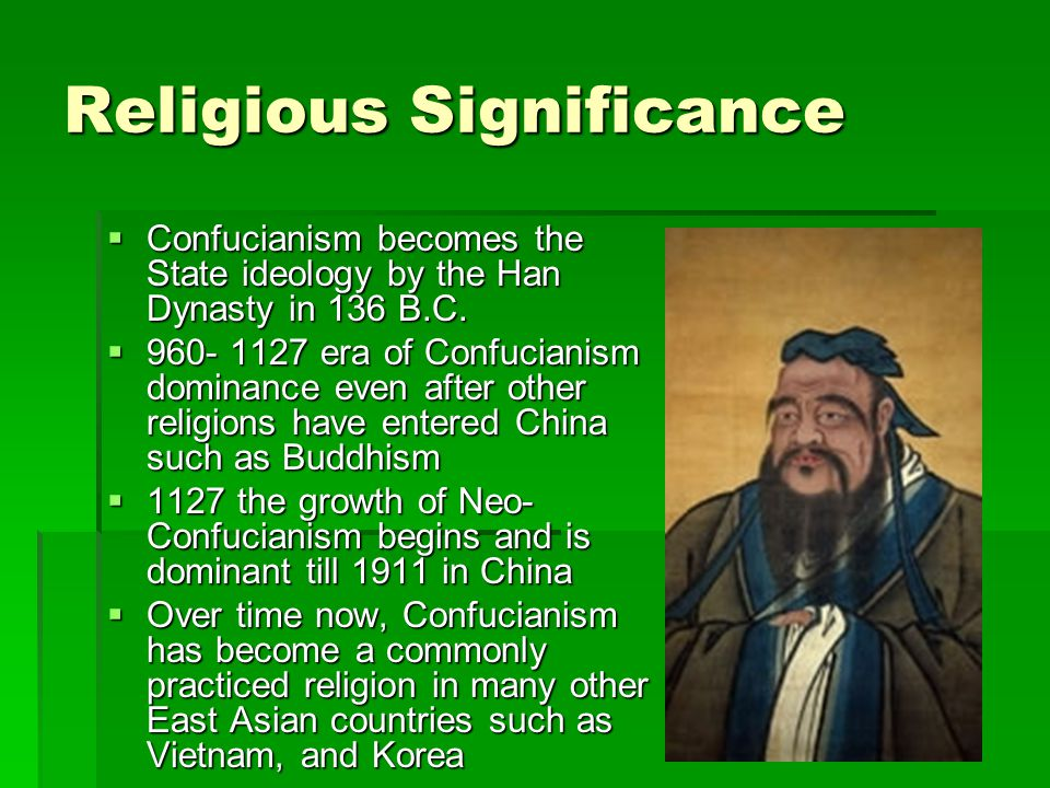 Religious Significance  Confucianism becomes the State ideology by the Han Dynasty in 136 B.C.