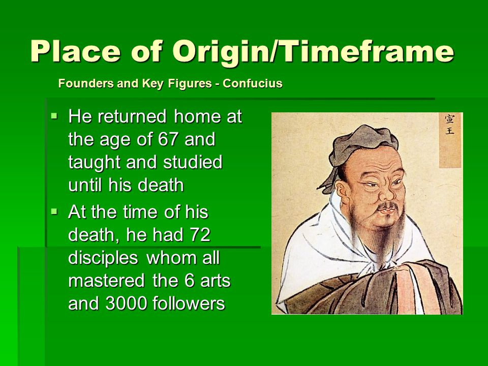 Place of Origin/Timeframe  He returned home at the age of 67 and taught and studied until his death  At the time of his death, he had 72 disciples whom all mastered the 6 arts and 3000 followers Founders and Key Figures - Confucius