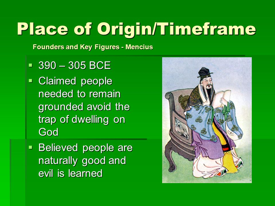 Place of Origin/Timeframe  390 – 305 BCE  Claimed people needed to remain grounded avoid the trap of dwelling on God  Believed people are naturally good and evil is learned Founders and Key Figures - Mencius