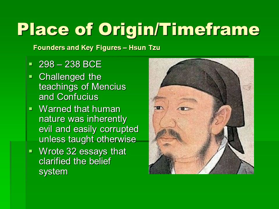 Place of Origin/Timeframe  298 – 238 BCE  Challenged the teachings of Mencius and Confucius  Warned that human nature was inherently evil and easily corrupted unless taught otherwise  Wrote 32 essays that clarified the belief system Founders and Key Figures – Hsun Tzu