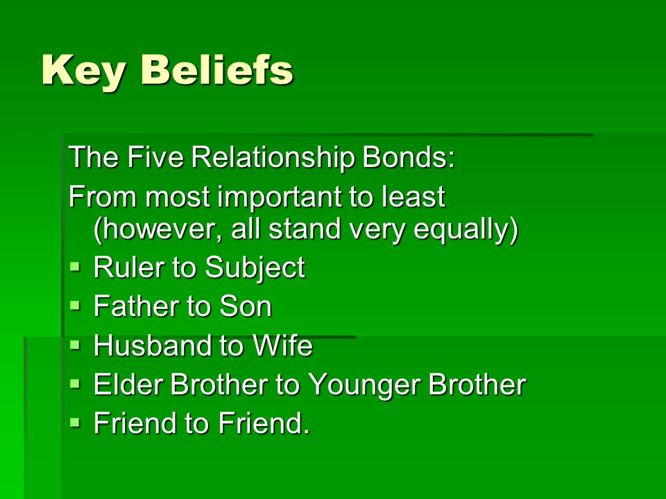 Key Beliefs The Five Relationship Bonds: From most important to least (however, all stand very equally)  Ruler to Subject  Father to Son  Husband to Wife  Elder Brother to Younger Brother  Friend to Friend.