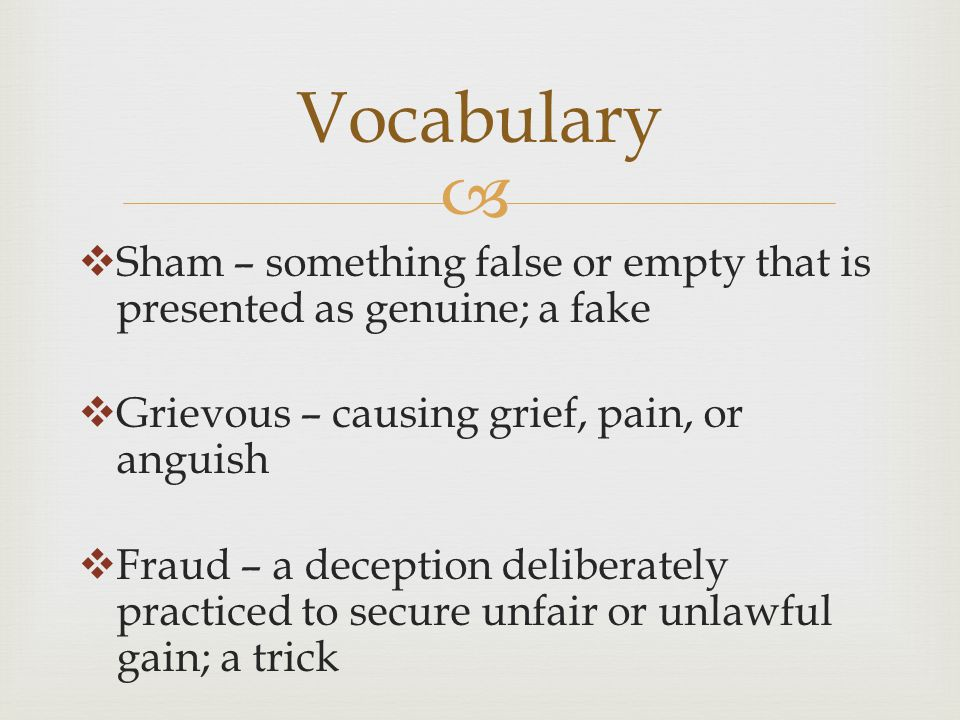  Vocabulary  Sham – something false or empty that is presented as genuine; a fake  Grievous – causing grief, pain, or anguish  Fraud – a deception deliberately practiced to secure unfair or unlawful gain; a trick