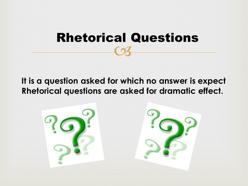  Rhetorical Questions It is a question asked for which no answer is expect Rhetorical questions are asked for dramatic effect.
