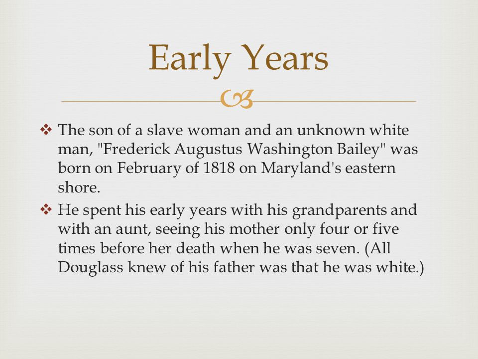   The son of a slave woman and an unknown white man, Frederick Augustus Washington Bailey was born on February of 1818 on Maryland s eastern shore.
