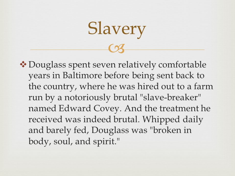   Douglass spent seven relatively comfortable years in Baltimore before being sent back to the country, where he was hired out to a farm run by a notoriously brutal slave-breaker named Edward Covey.
