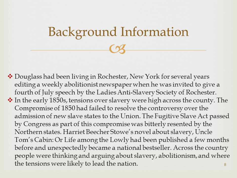  Background Information 8  Douglass had been living in Rochester, New York for several years editing a weekly abolitionist newspaper when he was invited to give a fourth of July speech by the Ladies Anti-Slavery Society of Rochester.