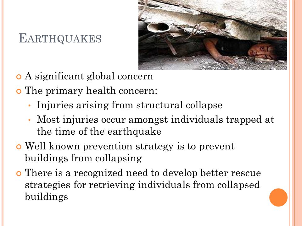 E ARTHQUAKES A significant global concern The primary health concern: Injuries arising from structural collapse Most injuries occur amongst individuals trapped at the time of the earthquake Well known prevention strategy is to prevent buildings from collapsing There is a recognized need to develop better rescue strategies for retrieving individuals from collapsed buildings