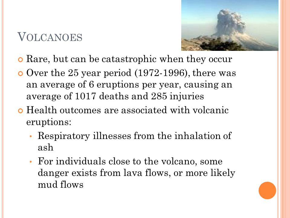V OLCANOES Rare, but can be catastrophic when they occur Over the 25 year period (1972-1996), there was an average of 6 eruptions per year, causing an average of 1017 deaths and 285 injuries Health outcomes are associated with volcanic eruptions: Respiratory illnesses from the inhalation of ash For individuals close to the volcano, some danger exists from lava flows, or more likely mud flows