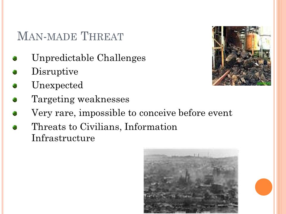 M AN - MADE T HREAT Unpredictable Challenges Disruptive Unexpected Targeting weaknesses Very rare, impossible to conceive before event Threats to Civilians, Information Infrastructure