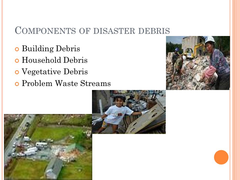 C OMPONENTS OF DISASTER DEBRIS Building Debris Household Debris Vegetative Debris Problem Waste Streams