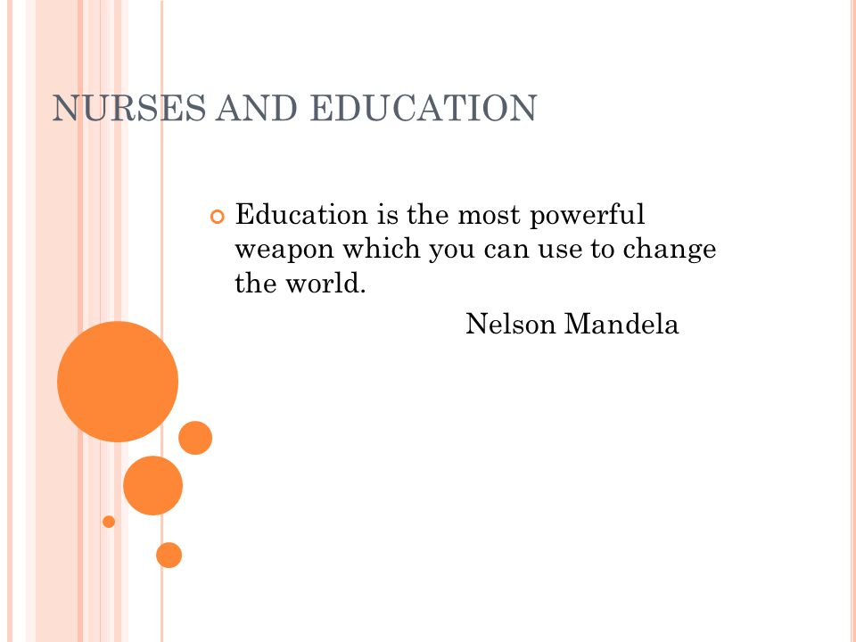 NURSES AND EDUCATION Education is the most powerful weapon which you can use to change the world.