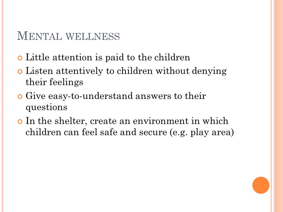 M ENTAL WELLNESS Little attention is paid to the children Listen attentively to children without denying their feelings Give easy-to-understand answers to their questions In the shelter, create an environment in which children can feel safe and secure (e.g.