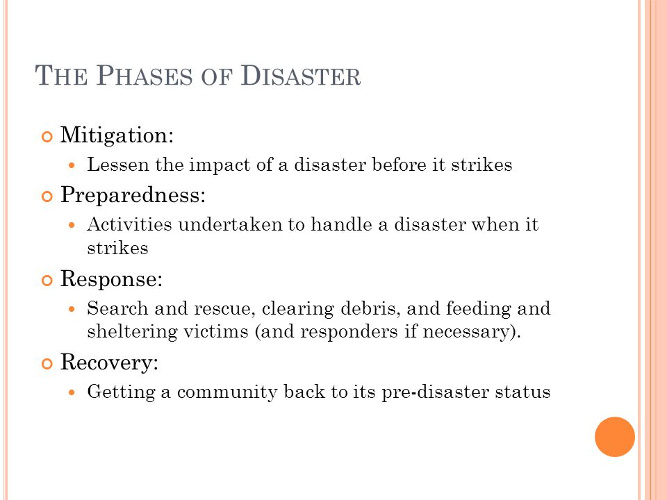 T HE P HASES OF D ISASTER Mitigation: Lessen the impact of a disaster before it strikes Preparedness: Activities undertaken to handle a disaster when it strikes Response: Search and rescue, clearing debris, and feeding and sheltering victims (and responders if necessary).
