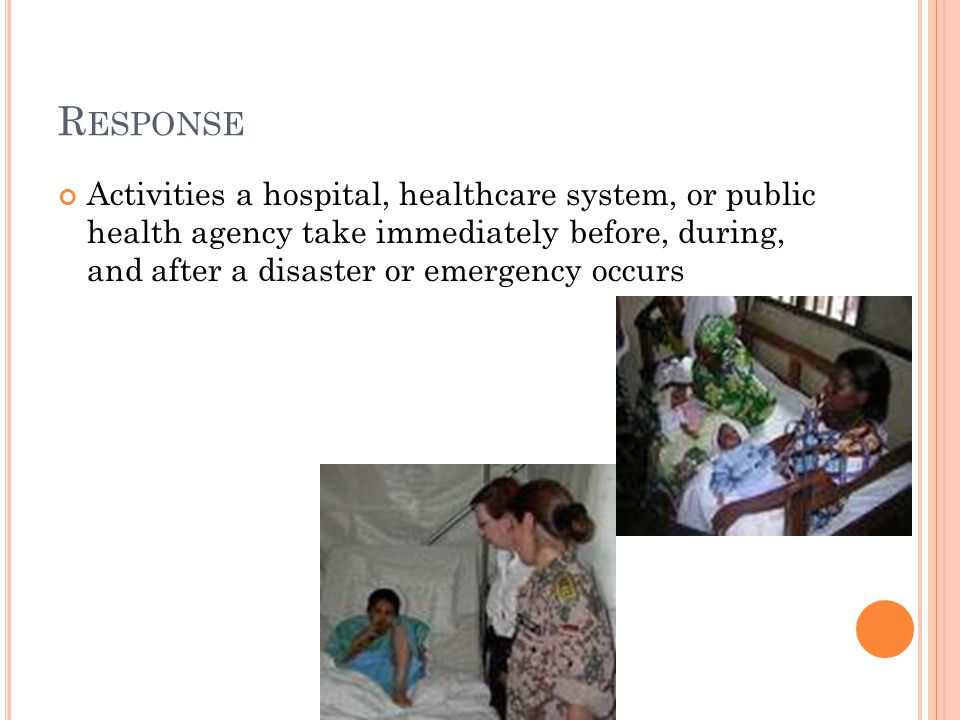 R ESPONSE Activities a hospital, healthcare system, or public health agency take immediately before, during, and after a disaster or emergency occurs