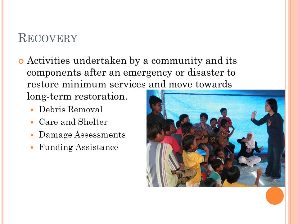 R ECOVERY Activities undertaken by a community and its components after an emergency or disaster to restore minimum services and move towards long-term restoration.