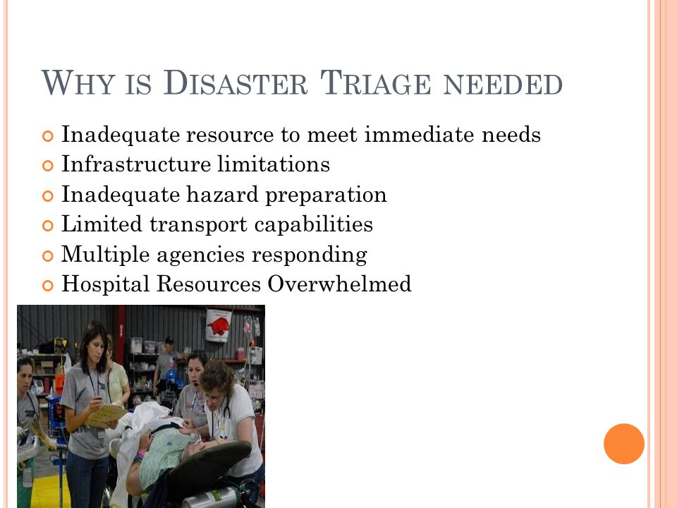 W HY IS D ISASTER T RIAGE NEEDED Inadequate resource to meet immediate needs Infrastructure limitations Inadequate hazard preparation Limited transport capabilities Multiple agencies responding Hospital Resources Overwhelmed
