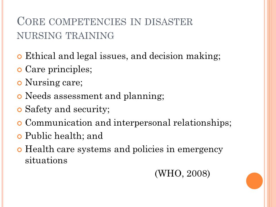 C ORE COMPETENCIES IN DISASTER NURSING TRAINING Ethical and legal issues, and decision making; Care principles; Nursing care; Needs assessment and planning; Safety and security; Communication and interpersonal relationships; Public health; and Health care systems and policies in emergency situations (WHO, 2008)