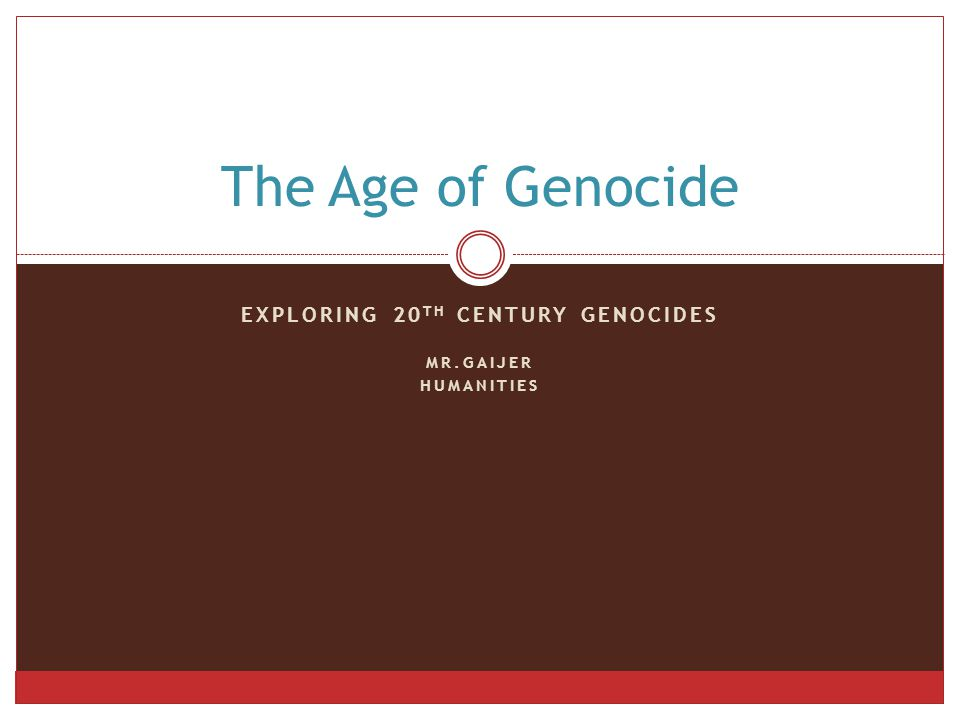 EXPLORING 20 TH CENTURY GENOCIDES MR.GAIJER HUMANITIES The Age of Genocide