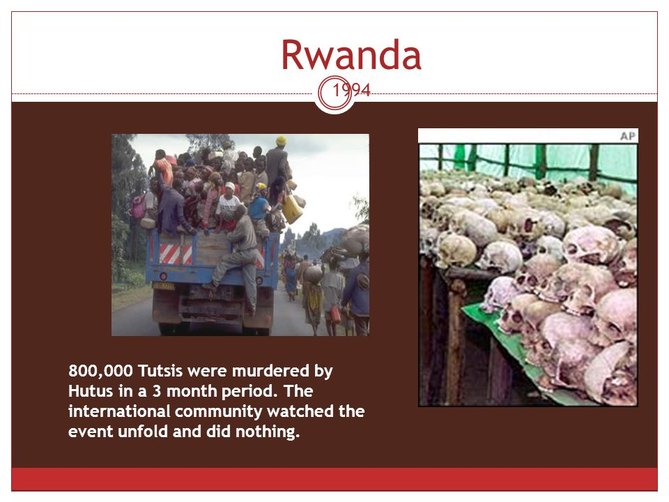 Rwanda 1994 800,000 Tutsis were murdered by Hutus in a 3 month period.