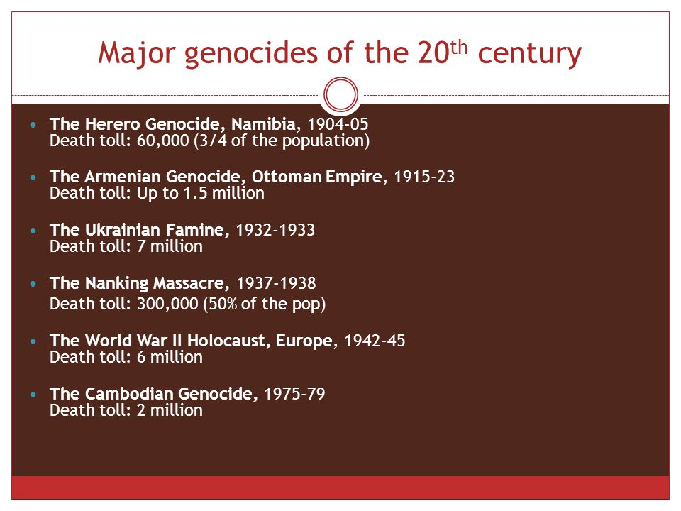 Major genocides of the 20 th century The Herero Genocide, Namibia, 1904-05 Death toll: 60,000 (3/4 of the population) The Armenian Genocide, Ottoman Empire, 1915-23 Death toll: Up to 1.5 million The Ukrainian Famine, 1932-1933 Death toll: 7 million The Nanking Massacre, 1937-1938 Death toll: 300,000 (50% of the pop) The World War II Holocaust, Europe, 1942-45 Death toll: 6 million The Cambodian Genocide, 1975-79 Death toll: 2 million