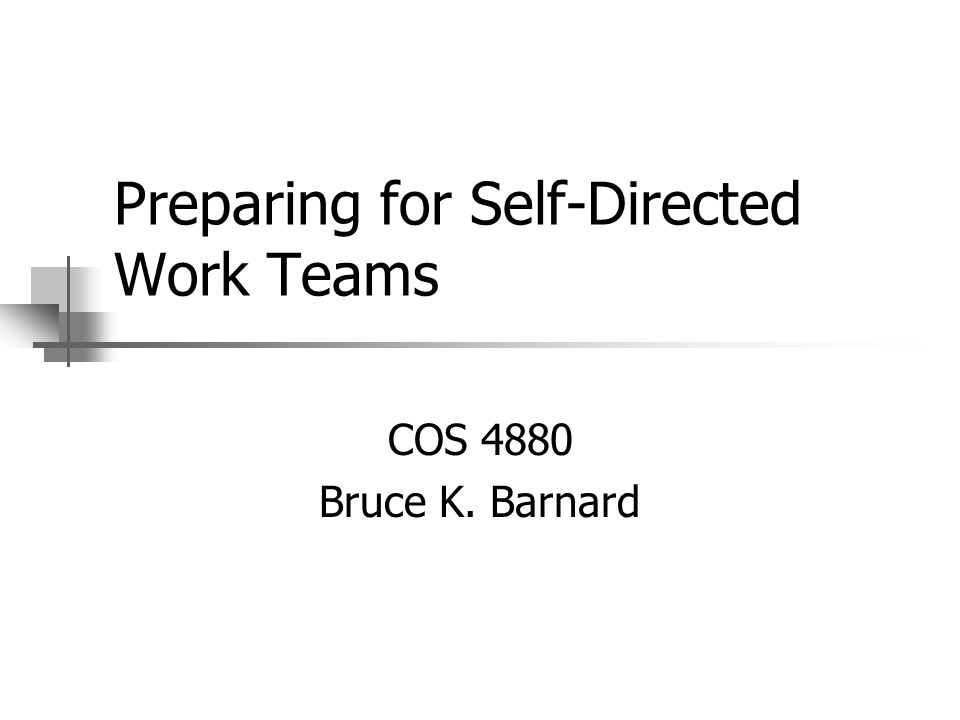 Preparing for Self-Directed Work Teams COS 4880 Bruce K. Barnard