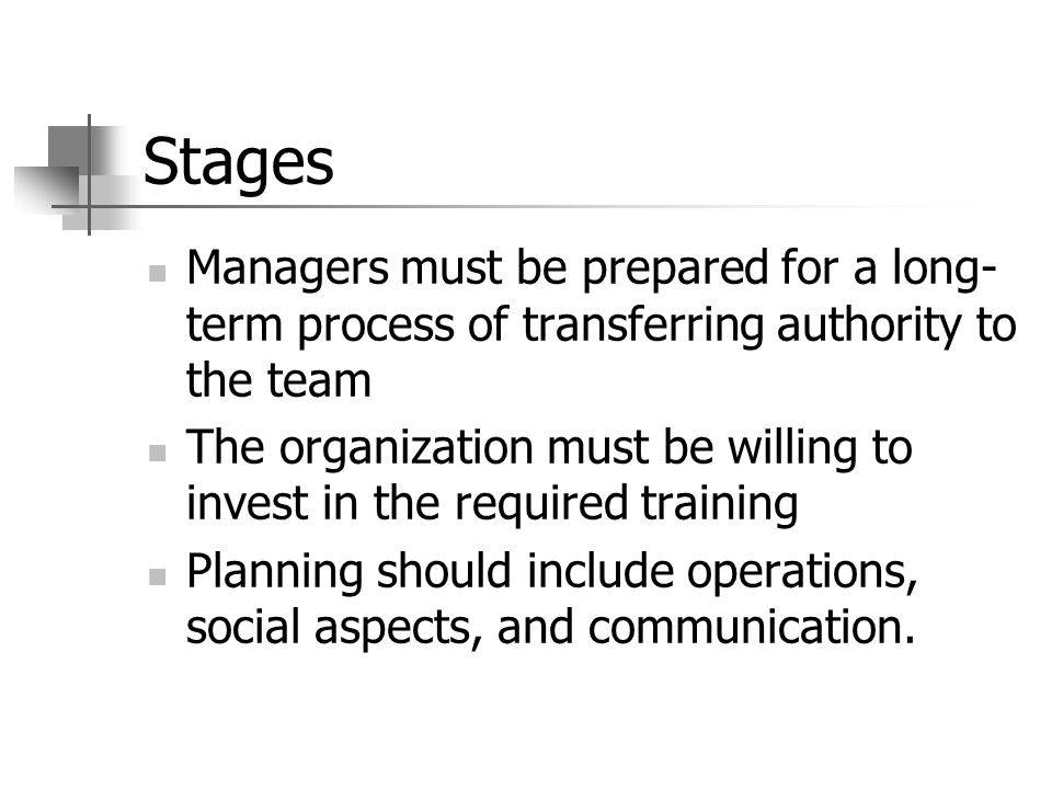 Stages Managers must be prepared for a long- term process of transferring authority to the team The organization must be willing to invest in the required training Planning should include operations, social aspects, and communication.