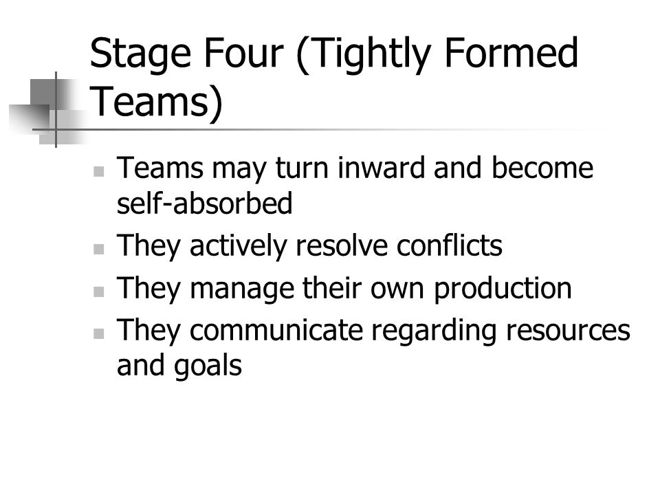 Stage Four (Tightly Formed Teams) Teams may turn inward and become self-absorbed They actively resolve conflicts They manage their own production They communicate regarding resources and goals