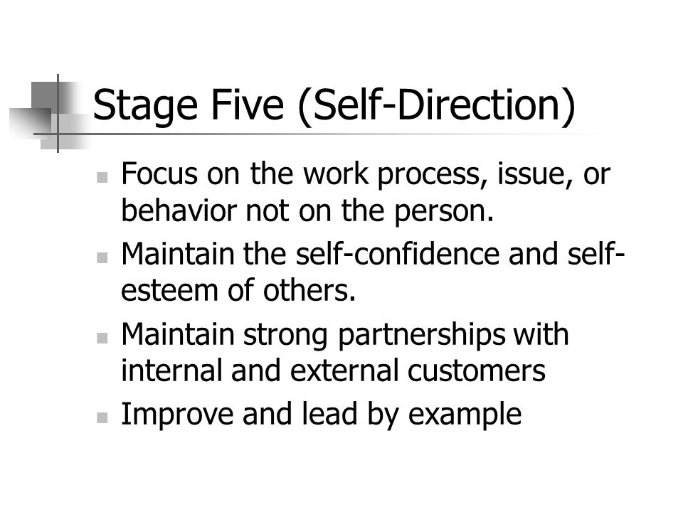 Stage Five (Self-Direction) Focus on the work process, issue, or behavior not on the person.