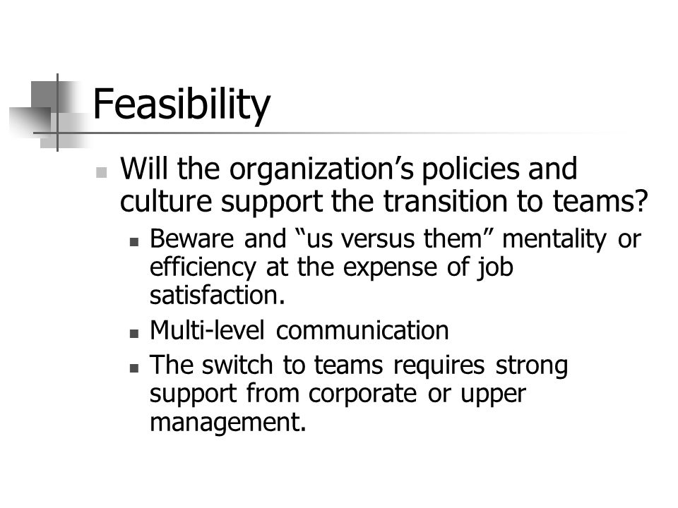 Feasibility Will the organization's policies and culture support the transition to teams.