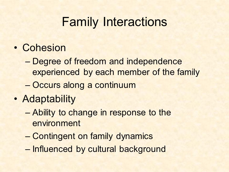 Family Interactions Cohesion –Degree of freedom and independence experienced by each member of the family –Occurs along a continuum Adaptability –Ability to change in response to the environment –Contingent on family dynamics –Influenced by cultural background