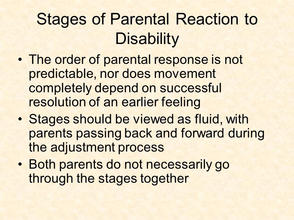 Stages of Parental Reaction to Disability The order of parental response is not predictable, nor does movement completely depend on successful resolution of an earlier feeling Stages should be viewed as fluid, with parents passing back and forward during the adjustment process Both parents do not necessarily go through the stages together