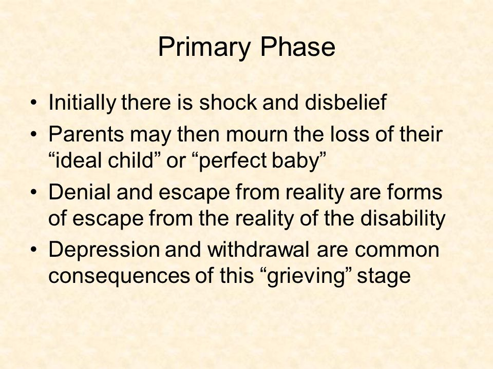 Primary Phase Initially there is shock and disbelief Parents may then mourn the loss of their ideal child or perfect baby Denial and escape from reality are forms of escape from the reality of the disability Depression and withdrawal are common consequences of this grieving stage
