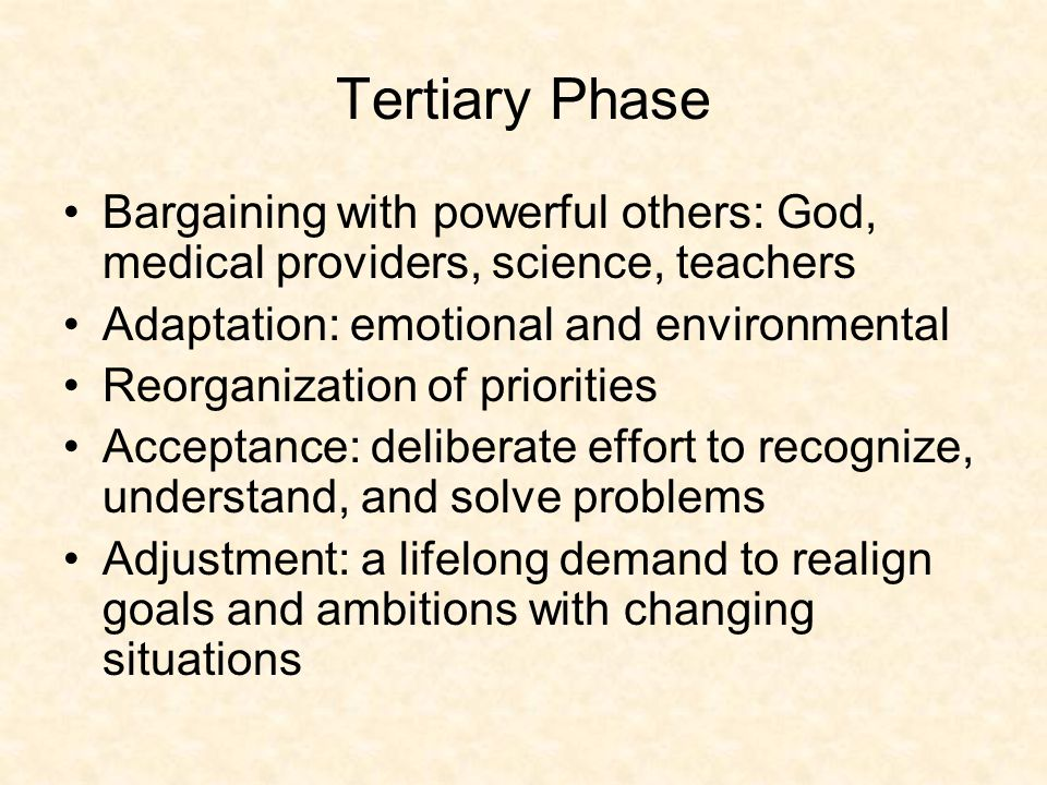 Tertiary Phase Bargaining with powerful others: God, medical providers, science, teachers Adaptation: emotional and environmental Reorganization of priorities Acceptance: deliberate effort to recognize, understand, and solve problems Adjustment: a lifelong demand to realign goals and ambitions with changing situations