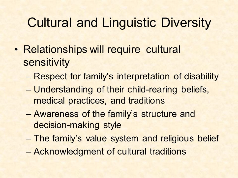 Cultural and Linguistic Diversity Relationships will require cultural sensitivity –Respect for family's interpretation of disability –Understanding of their child-rearing beliefs, medical practices, and traditions –Awareness of the family's structure and decision-making style –The family's value system and religious belief –Acknowledgment of cultural traditions