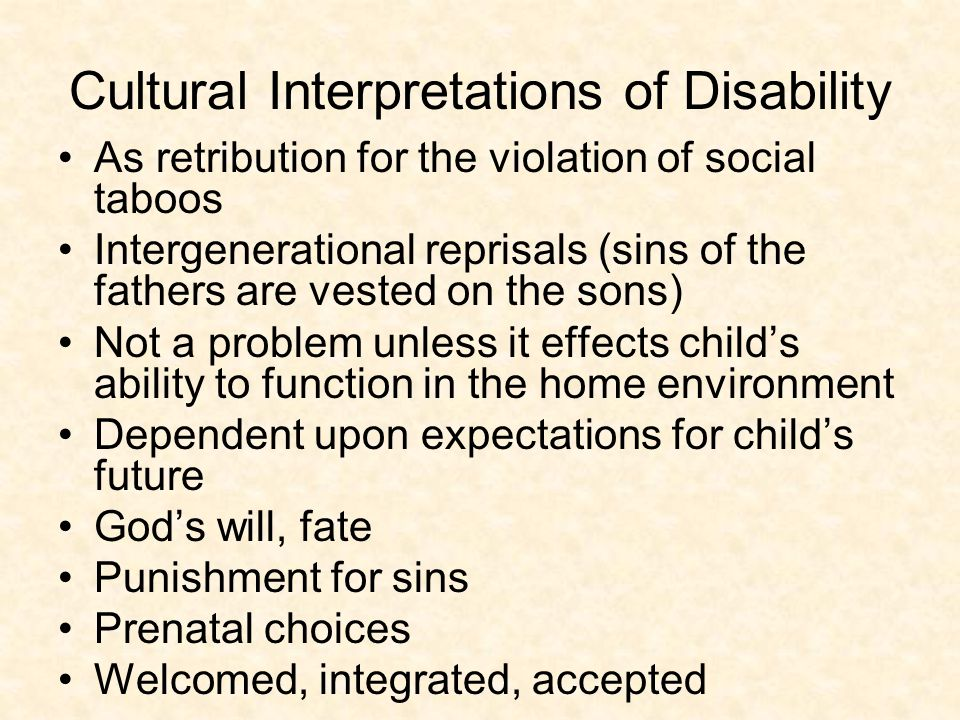 Cultural Interpretations of Disability As retribution for the violation of social taboos Intergenerational reprisals (sins of the fathers are vested on the sons) Not a problem unless it effects child's ability to function in the home environment Dependent upon expectations for child's future God's will, fate Punishment for sins Prenatal choices Welcomed, integrated, accepted
