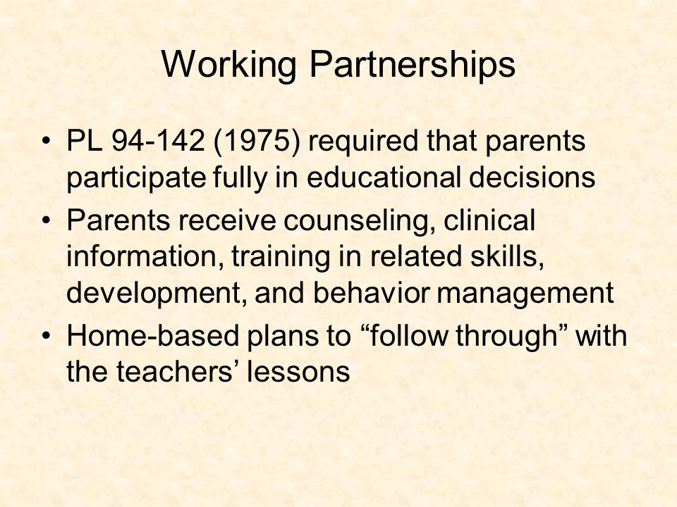 Working Partnerships PL 94-142 (1975) required that parents participate fully in educational decisions Parents receive counseling, clinical information, training in related skills, development, and behavior management Home-based plans to follow through with the teachers' lessons
