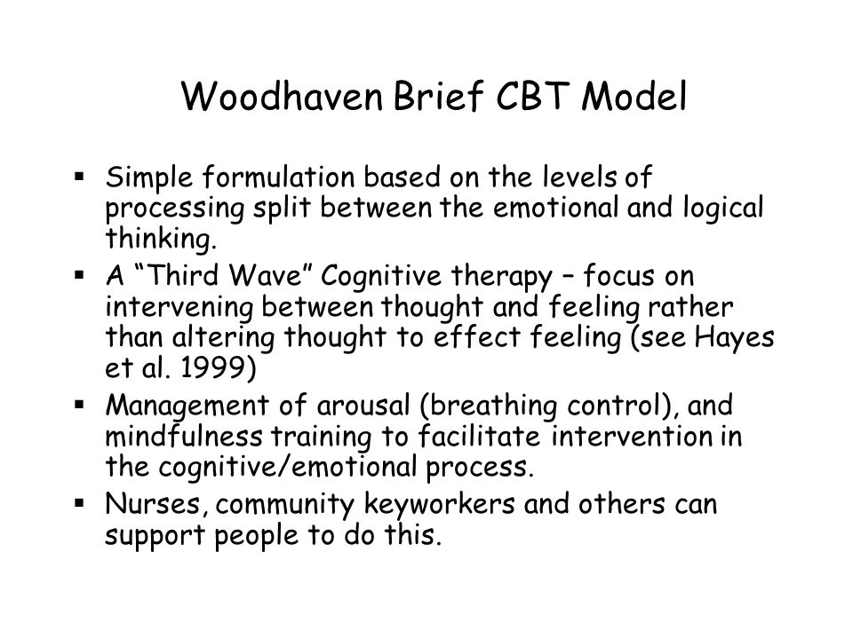 "Woodhaven Brief CBT Model  Simple formulation based on the levels of processing split between the emotional and logical thinking.  A ""Third Wave"" Co"