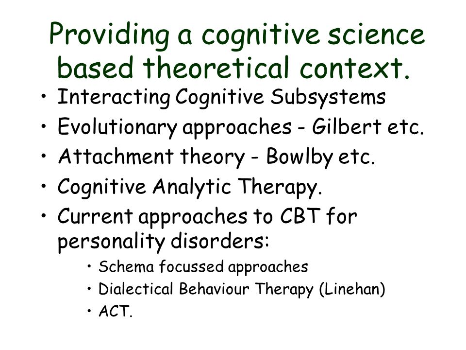 Providing a cognitive science based theoretical context. Interacting Cognitive Subsystems Evolutionary approaches - Gilbert etc. Attachment theory - B