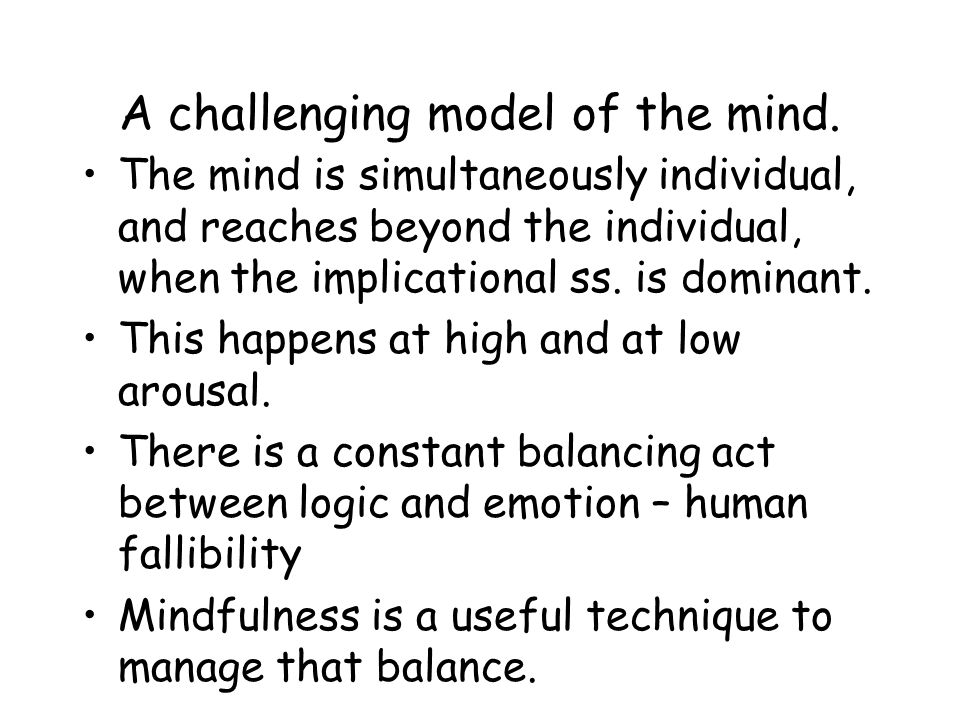 A challenging model of the mind. The mind is simultaneously individual, and reaches beyond the individual, when the implicational ss. is dominant. Thi