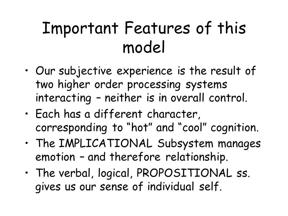 Important Features of this model Our subjective experience is the result of two higher order processing systems interacting – neither is in overall co
