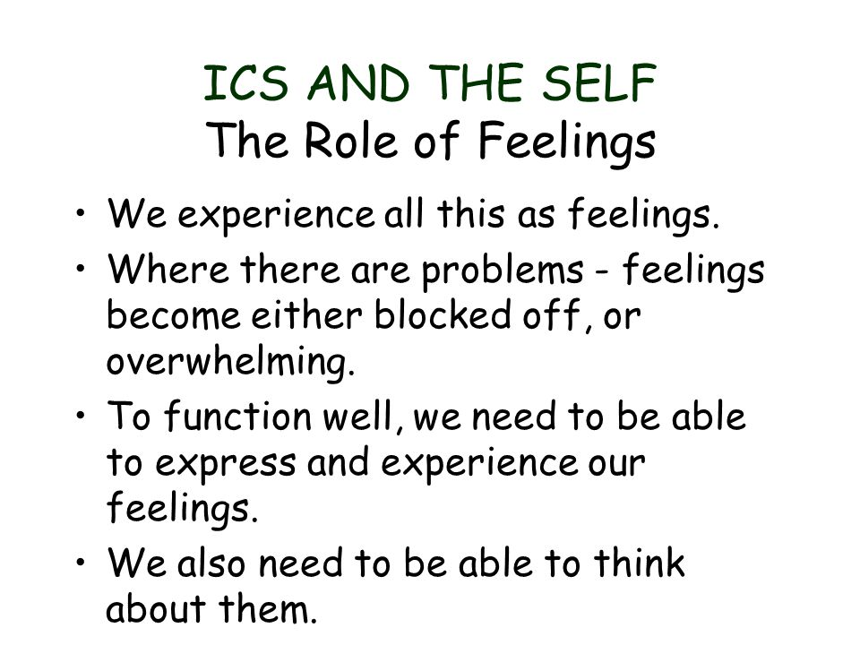ICS AND THE SELF The Role of Feelings We experience all this as feelings. Where there are problems - feelings become either blocked off, or overwhelmi